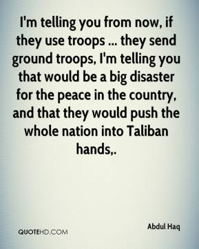 Abdul Haq - I'm telling you from now, if they use troops ... they send ground troops, I'm telling you that would be a big disaster for the peace in the country, and that they would push the whole nation into Taliban hands.
