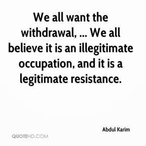 Abdul Karim - We all want the withdrawal, ... We all believe it is an illegitimate occupation, and it is a legitimate resistance.