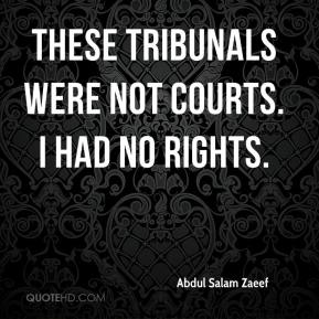 These tribunals were not courts. I had no rights.