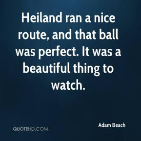 Adam Beach - Heiland ran a nice route, and that ball was perfect. It was a beautiful thing to watch.