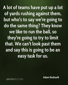 Adam Bednarik - A lot of teams have put up a lot of yards rushing against them, but who's to say we're going to do the same thing? They know we like to run the ball, so they're going to try to limit that. We can't look past them and say this is going to be an easy task for us.