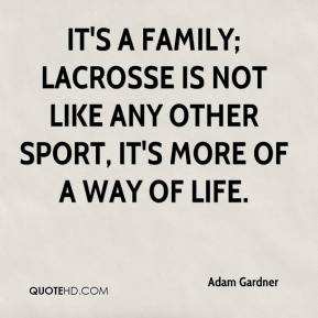 Adam Gardner - It's a family; lacrosse is not like any other sport, it's more of a way of life.