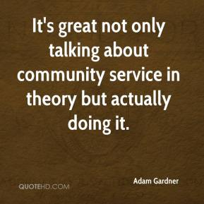 Adam Gardner - It's great not only talking about community service in theory but actually doing it.