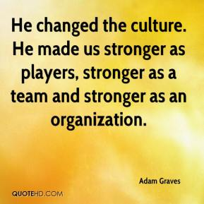 He changed the culture. He made us stronger as players, stronger as a team and stronger as an organization.