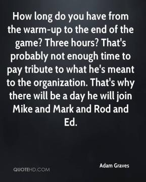 How long do you have from the warm-up to the end of the game? Three hours? That's probably not enough time to pay tribute to what he's meant to the organization. That's why there will be a day he will join Mike and Mark and Rod and Ed.