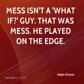 Mess isn't a 'What if?' guy. That was Mess. He played on the edge.