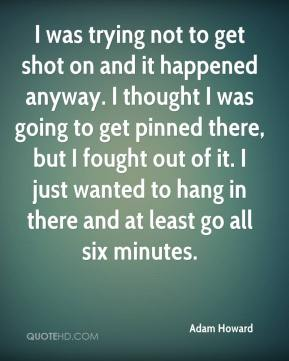 Adam Howard - I was trying not to get shot on and it happened anyway. I thought I was going to get pinned there, but I fought out of it. I just wanted to hang in there and at least go all six minutes.