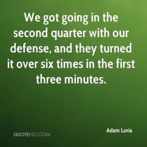 We got going in the second quarter with our defense, and they turned it over six times in the first three minutes.