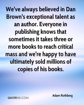 Adam Rothberg - We've always believed in Dan Brown's exceptional talent as an author. Everyone in publishing knows that sometimes it takes three or more books to reach critical mass and we're happy to have ultimately sold millions of copies of his books.