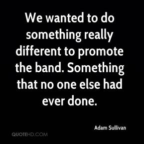 Adam Sullivan - We wanted to do something really different to promote the band. Something that no one else had ever done.
