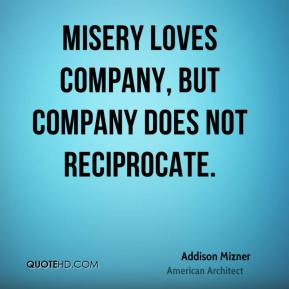 Addison Mizner - Misery loves company, but company does not reciprocate.