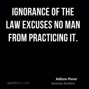 Ignorance of the law excuses no man from practicing it.