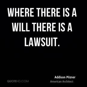 Addison Mizner - Where there is a will there is a lawsuit.