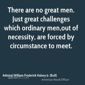 Admiral William Frederick Halsey Jr. (Bull) - There are no great men. Just great challenges which ordinary men,out of necessity, are forced by circumstance to meet.