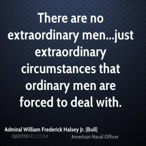 Admiral William Frederick Halsey Jr. (Bull) - There are no extraordinary men...just extraordinary circumstances that ordinary men are forced to deal with.