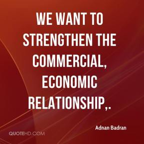 Adnan Badran - We want to strengthen the commercial, economic relationship.