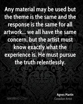 Any material may be used but the theme is the same and the response is the same for all artwork... we all have the same concern, but the artist must know exactly what the experience is. He must pursue the truth relentlessly.