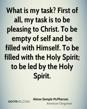 Aimee Semple McPherson - What is my task? First of all, my task is to be pleasing to Christ. To be empty of self and be filled with Himself. To be filled with the Holy Spirit; to be led by the Holy Spirit.