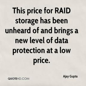 Ajay Gupta - This price for RAID storage has been unheard of and brings a new level of data protection at a low price.