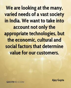 Ajay Gupta - We are looking at the many, varied needs of a vast society in India. We want to take into account not only the appropriate technologies, but the economic, cultural and social factors that determine value for our customers.