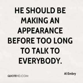 Al Embry - He should be making an appearance before too long to talk to everybody.