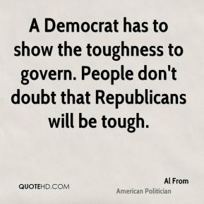 Al From - A Democrat has to show the toughness to govern. People don't doubt that Republicans will be tough.