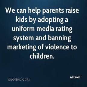 Al From - We can help parents raise kids by adopting a uniform media rating system and banning marketing of violence to children.
