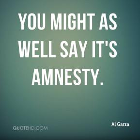 Al Garza - You might as well say it's amnesty.