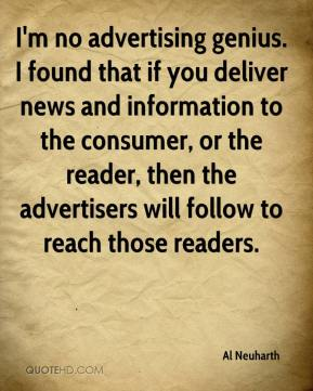 Al Neuharth - I'm no advertising genius. I found that if you deliver news and information to the consumer, or the reader, then the advertisers will follow to reach those readers.