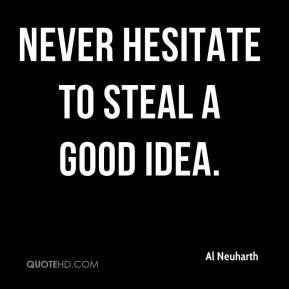 Al Neuharth - Never hesitate to steal a good idea.