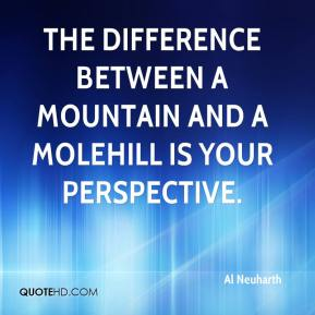 Al Neuharth - The difference between a mountain and a molehill is your perspective.