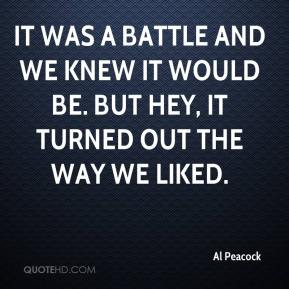 Al Peacock - It was a battle and we knew it would be. But hey, it turned out the way we liked.