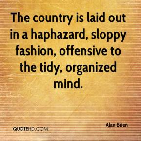 Alan Brien - The country is laid out in a haphazard, sloppy fashion, offensive to the tidy, organized mind.