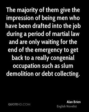 The majority of them give the impression of being men who have been drafted into the job during a period of martial law and are only waiting for the end of the emergency to get back to a really congenial occupation such as slum demolition or debt collecting.