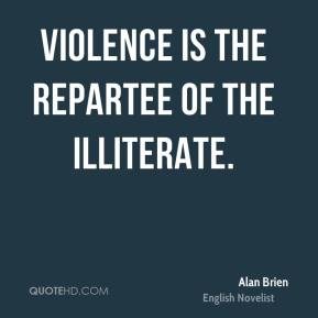 Violence is the repartee of the illiterate.