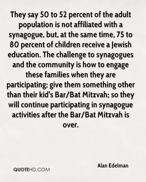 Alan Edelman - They say 50 to 52 percent of the adult population is not affiliated with a synagogue, but, at the same time, 75 to 80 percent of children receive a Jewish education. The challenge to synagogues and the community is how to engage these families when they are participating; give them something other than their kid's Bar/Bat Mitzvah; so they will continue participating in synagogue activities after the Bar/Bat Mitzvah is over.
