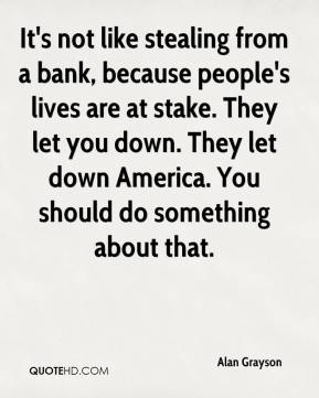 It's not like stealing from a bank, because people's lives are at stake. They let you down. They let down America. You should do something about that.