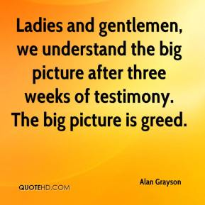 Ladies and gentlemen, we understand the big picture after three weeks of testimony. The big picture is greed.