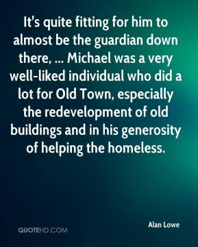 Alan Lowe - It's quite fitting for him to almost be the guardian down there, ... Michael was a very well-liked individual who did a lot for Old Town, especially the redevelopment of old buildings and in his generosity of helping the homeless.