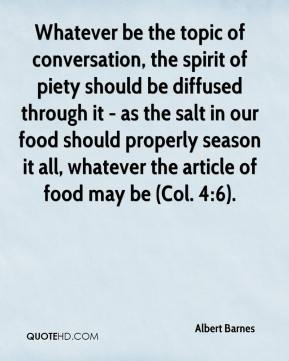 Whatever be the topic of conversation, the spirit of piety should be diffused through it - as the salt in our food should properly season it all, whatever the article of food may be (Col. 4:6).