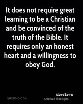 Albert Barnes - It does not require great learning to be a Christian and be convinced of the truth of the Bible. It requires only an honest heart and a willingness to obey God.