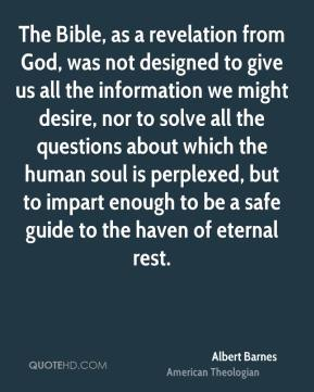 Albert Barnes - The Bible, as a revelation from God, was not designed to give us all the information we might desire, nor to solve all the questions about which the human soul is perplexed, but to impart enough to be a safe guide to the haven of eternal rest.