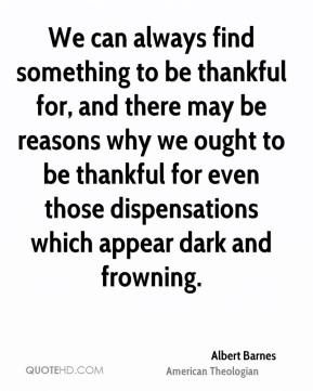 Albert Barnes - We can always find something to be thankful for, and there may be reasons why we ought to be thankful for even those dispensations which appear dark and frowning.