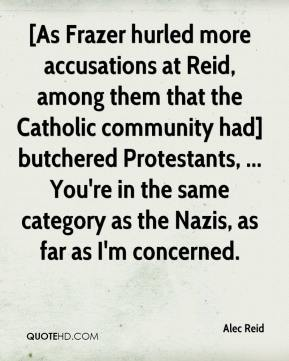 [As Frazer hurled more accusations at Reid, among them that the Catholic community had] butchered Protestants, ... You're in the same category as the Nazis, as far as I'm concerned.