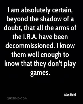 I am absolutely certain, beyond the shadow of a doubt, that all the arms of the I.R.A. have been decommissioned. I know them well enough to know that they don't play games.