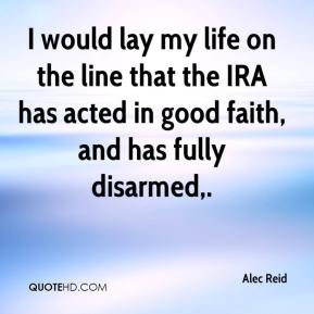I would lay my life on the line that the IRA has acted in good faith, and has fully disarmed.