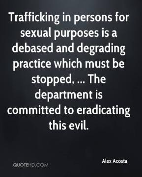 Trafficking in persons for sexual purposes is a debased and degrading practice which must be stopped, ... The department is committed to eradicating this evil.