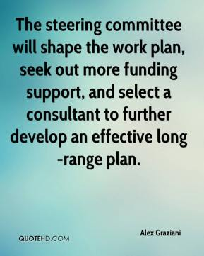 Alex Graziani - The steering committee will shape the work plan, seek out more funding support, and select a consultant to further develop an effective long-range plan.