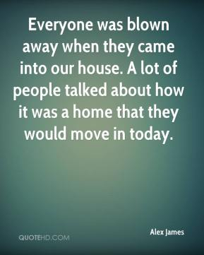 Alex James - Everyone was blown away when they came into our house. A lot of people talked about how it was a home that they would move in today.