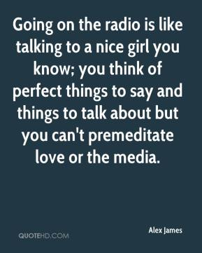 Alex James - Going on the radio is like talking to a nice girl you know; you think of perfect things to say and things to talk about but you can't premeditate love or the media.